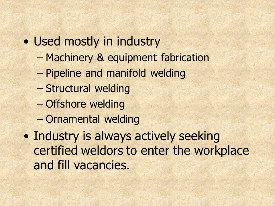 Used mostly in industry –Machinery & equipment fabrication –Pipeline and manifold welding –Structural welding –Offshore welding –Ornamental welding In