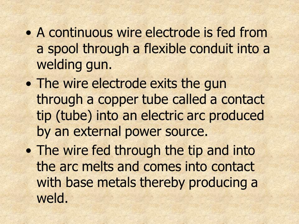 A continuous wire electrode is fed from a spool through a flexible conduit into a welding gun. The wire electrode exits the gun through a copper tube