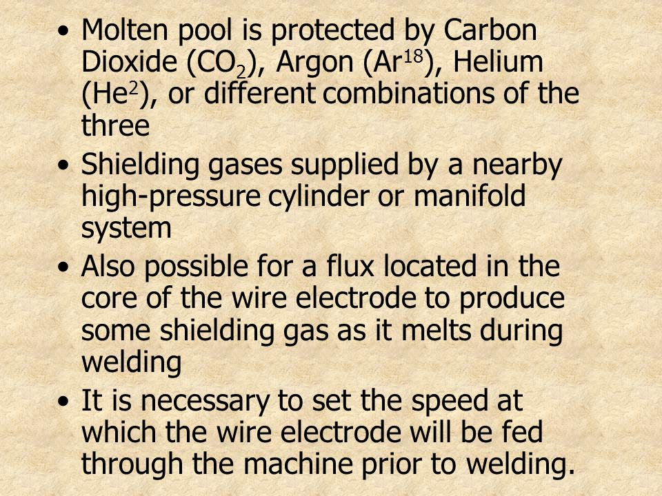 Molten pool is protected by Carbon Dioxide (CO 2 ), Argon (Ar 18 ), Helium (He 2 ), or different combinations of the three Shielding gases supplied by