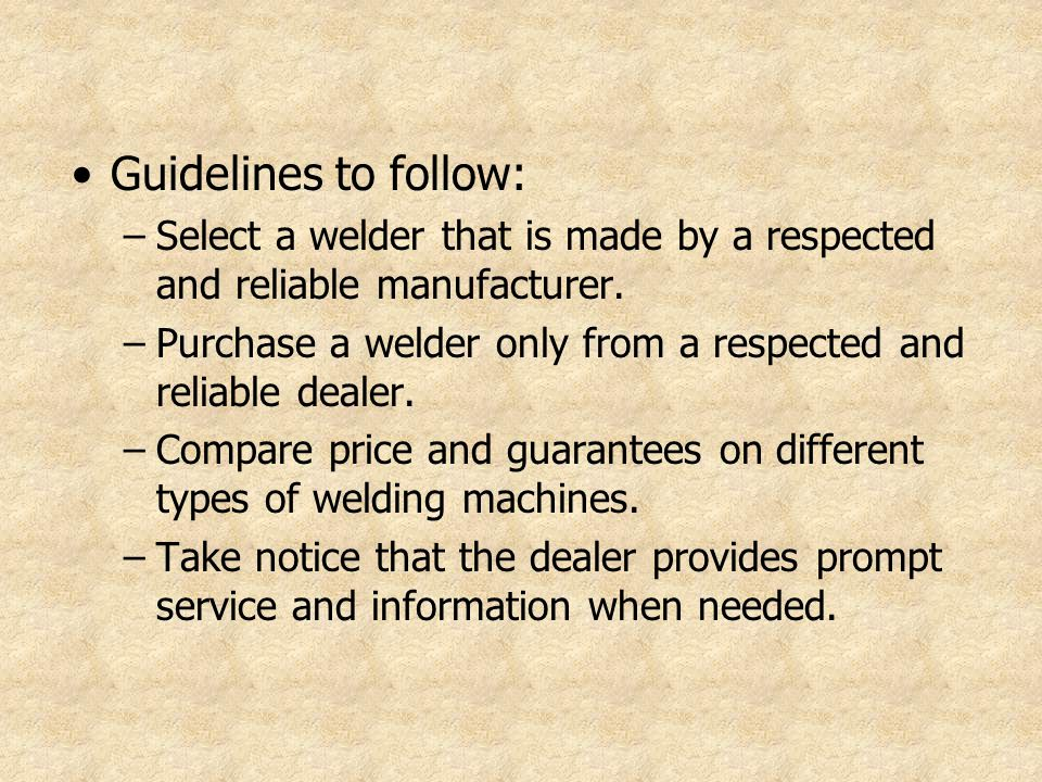 Guidelines to follow: –Select a welder that is made by a respected and reliable manufacturer. –Purchase a welder only from a respected and reliable de