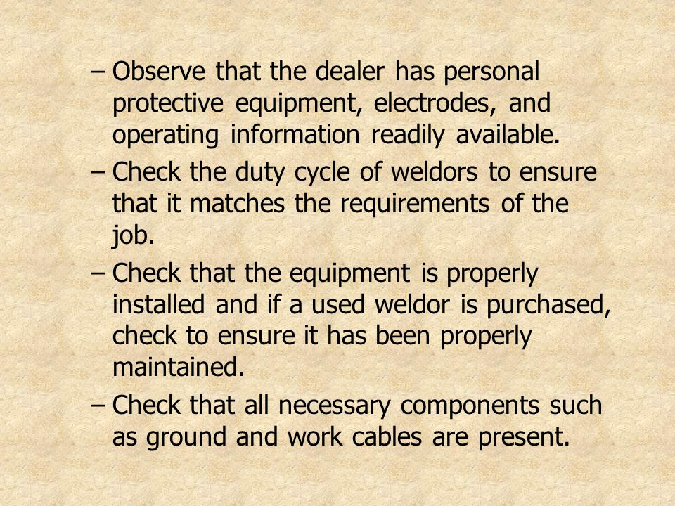 –Observe that the dealer has personal protective equipment, electrodes, and operating information readily available. –Check the duty cycle of weldors