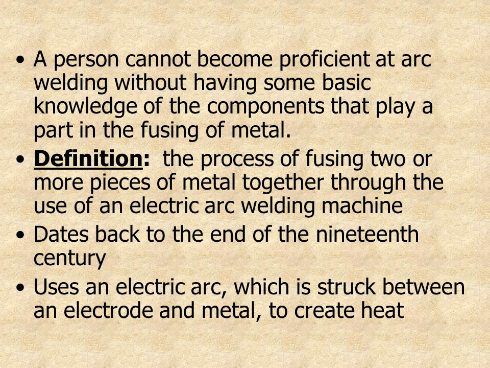 A person cannot become proficient at arc welding without having some basic knowledge of the components that play a part in the fusing of metal. Defini