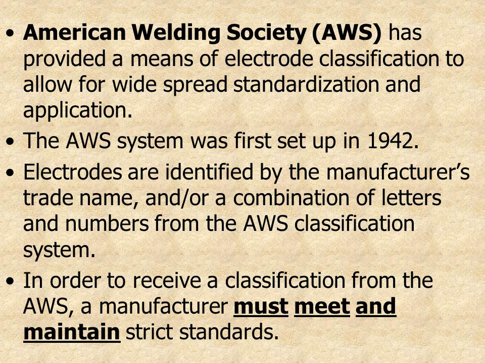 American Welding Society (AWS) has provided a means of electrode classification to allow for wide spread standardization and application. The AWS syst