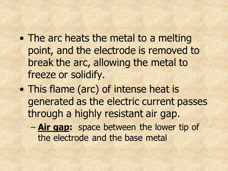 The arc heats the metal to a melting point, and the electrode is removed to break the arc, allowing the metal to freeze or solidify. This flame (arc)