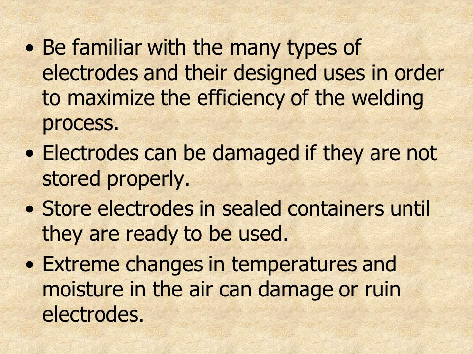Be familiar with the many types of electrodes and their designed uses in order to maximize the efficiency of the welding process. Electrodes can be da