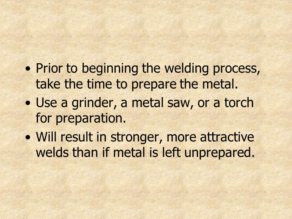 Prior to beginning the welding process, take the time to prepare the metal. Use a grinder, a metal saw, or a torch for preparation. Will result in str