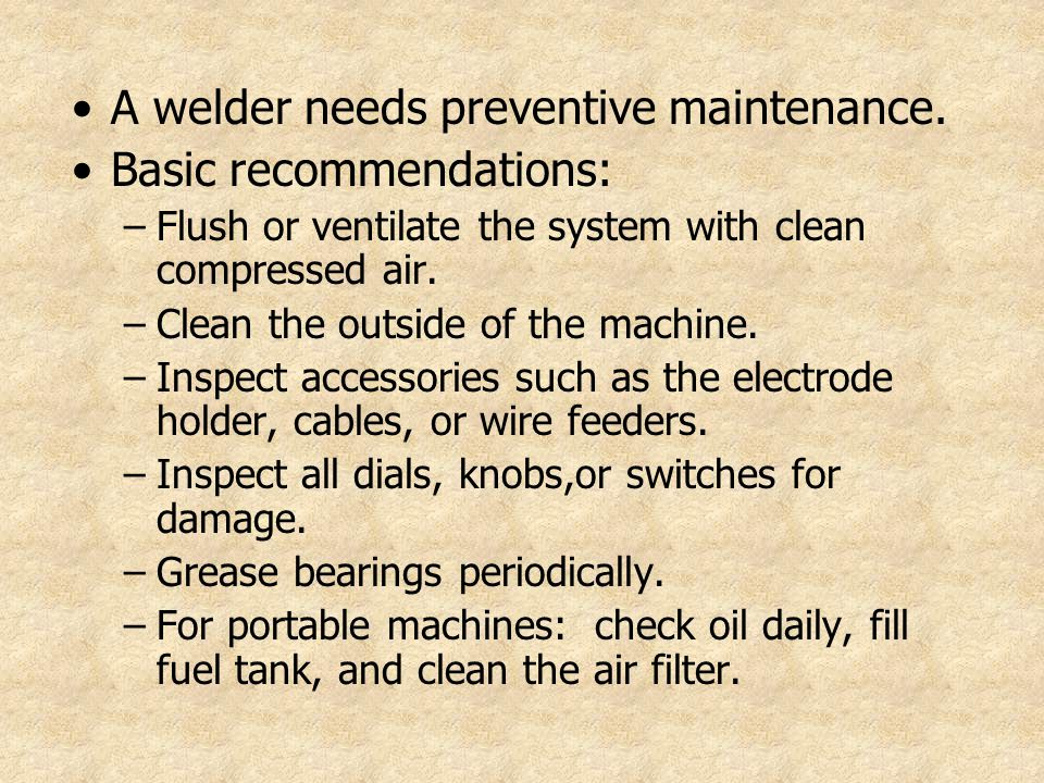 A welder needs preventive maintenance. Basic recommendations: –Flush or ventilate the system with clean compressed air. –Clean the outside of the mach