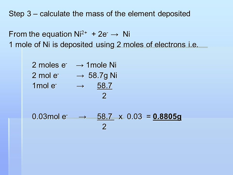 Step 3 – calculate the mass of the element deposited From the equation Ni 2+ + 2e - → Ni 1 mole of Ni is deposited using 2 moles of electrons i.e.