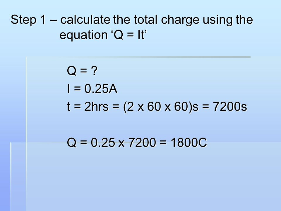 Step 1 – calculate the total charge using the equation 'Q = It' Q = ? I = 0.25A t = 2hrs = (2 x 60 x 60)s = 7200s Q = 0.25 x 7200 = 1800C