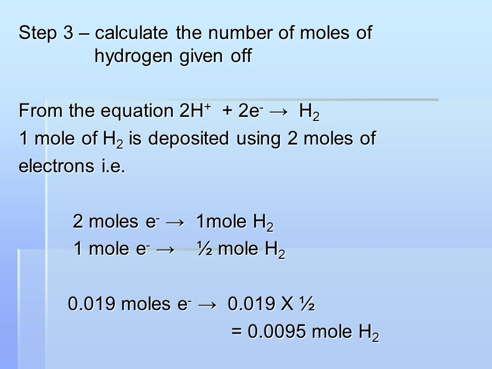Step 3 – calculate the number of moles of hydrogen given off From the equation 2H + + 2e - → H 2 1 mole of H 2 is deposited using 2 moles of electrons