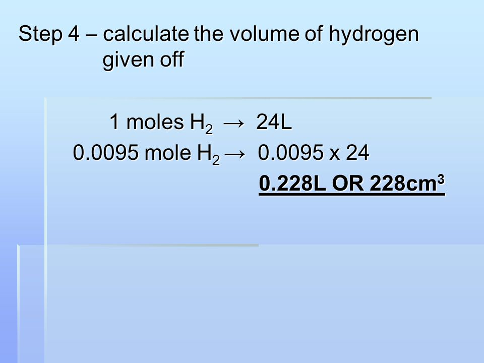 Step 4 – calculate the volume of hydrogen given off 1 moles H 2 → 24L 1 moles H 2 → 24L 0.0095 mole H 2 → 0.0095 x 24 0.0095 mole H 2 → 0.0095 x 24 0.