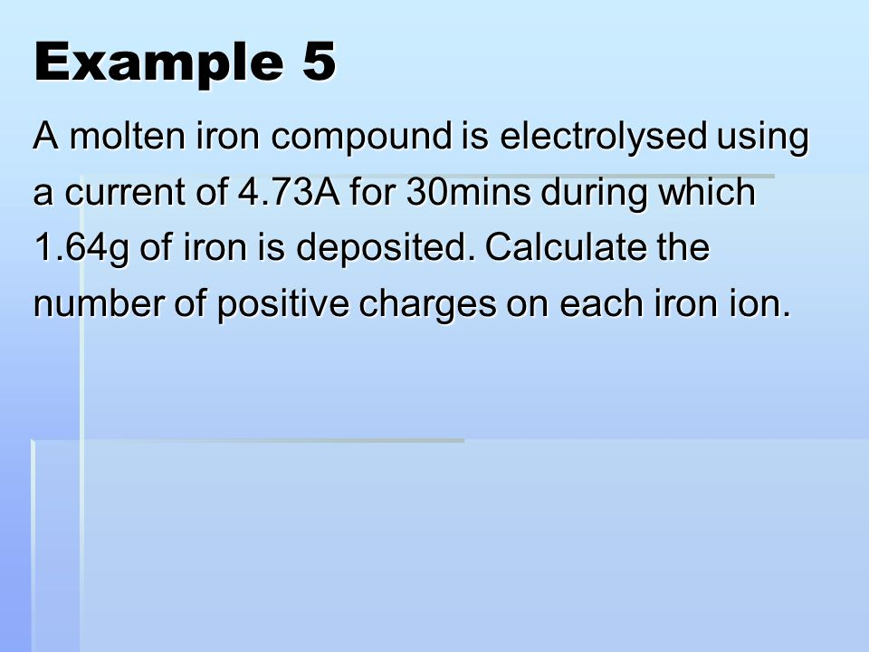 Example 5 A molten iron compound is electrolysed using a current of 4.73A for 30mins during which 1.64g of iron is deposited.