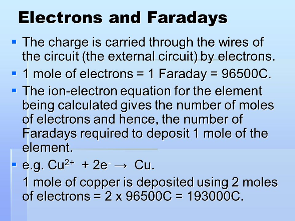 Electrons and Faradays  The charge is carried through the wires of the circuit (the external circuit) by electrons.  1 mole of electrons = 1 Faraday