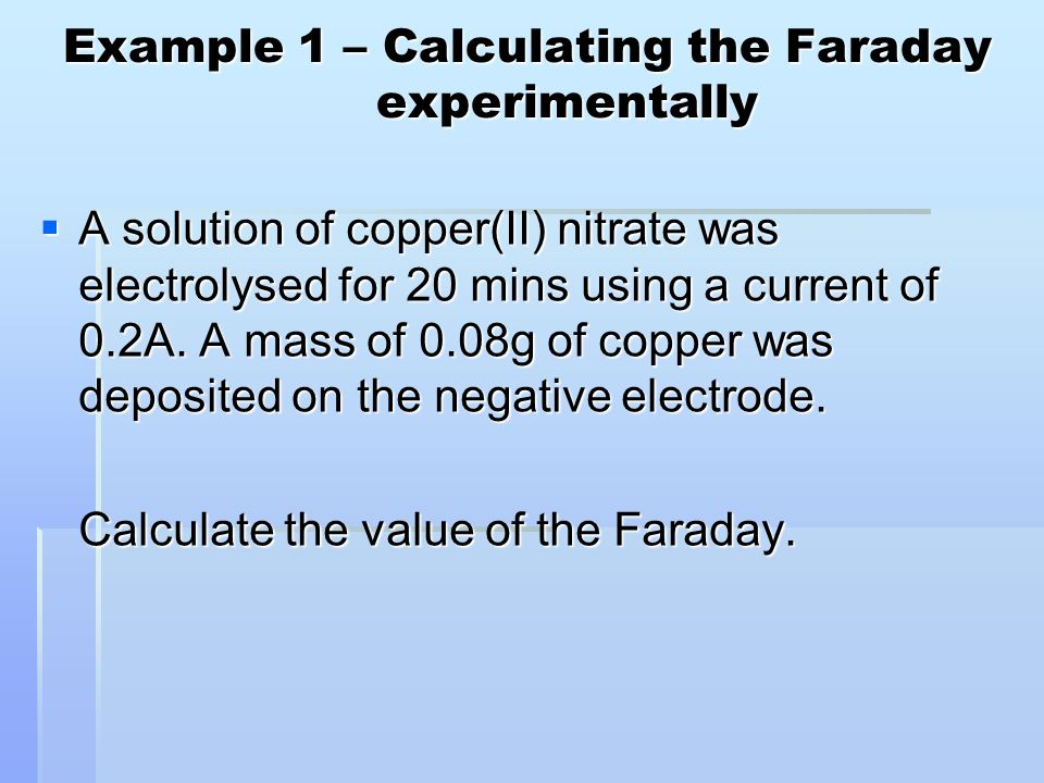 Example 1 – Calculating the Faraday experimentally  A solution of copper(II) nitrate was electrolysed for 20 mins using a current of 0.2A. A mass of