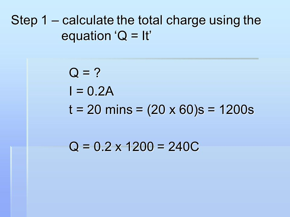 Step 1 – calculate the total charge using the equation 'Q = It' Q = ? I = 0.2A t = 20 mins = (20 x 60)s = 1200s Q = 0.2 x 1200 = 240C