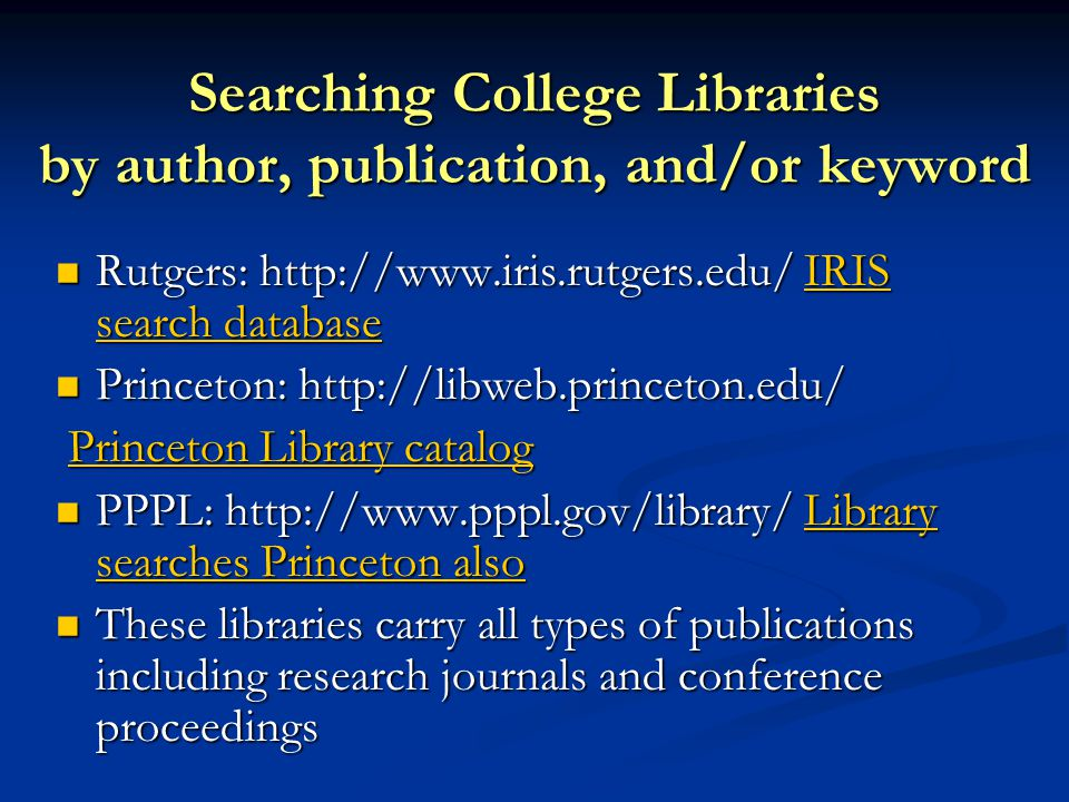 Searching College Libraries by author, publication, and/or keyword Rutgers: http://www.iris.rutgers.edu/ IRIS search database Rutgers: http://www.iris.rutgers.edu/ IRIS search databaseIRIS search databaseIRIS search database Princeton: http://libweb.princeton.edu/ Princeton: http://libweb.princeton.edu/ Princeton Library catalog Princeton Library catalogPrinceton Library catalogPrinceton Library catalog PPPL: http://www.pppl.gov/library/ Library searches Princeton also PPPL: http://www.pppl.gov/library/ Library searches Princeton alsoLibrary searches Princeton alsoLibrary searches Princeton also These libraries carry all types of publications including research journals and conference proceedings These libraries carry all types of publications including research journals and conference proceedings