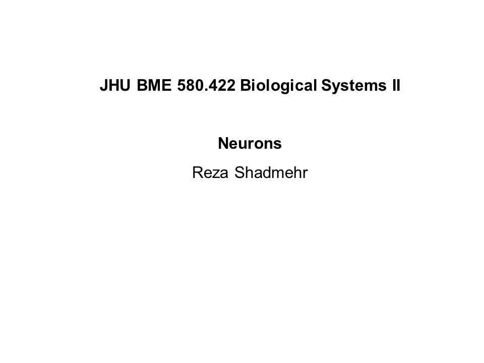 JHU BME 580.422 Biological Systems II Neurons Reza Shadmehr