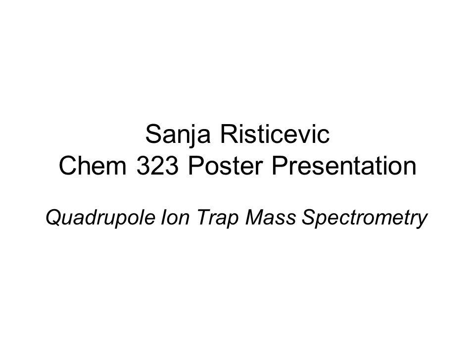 Sanja Risticevic Chem 323 Poster Presentation Quadrupole Ion Trap Mass Spectrometry