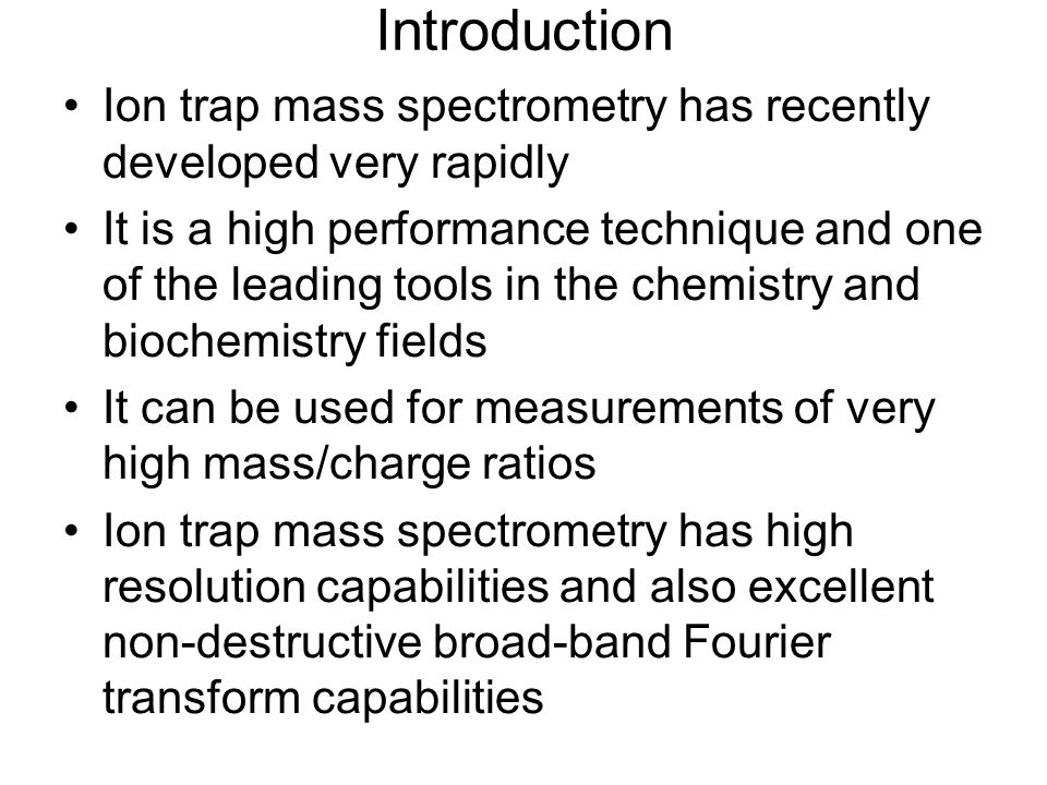 Introduction Ion trap mass spectrometry has recently developed very rapidly It is a high performance technique and one of the leading tools in the chemistry and biochemistry fields It can be used for measurements of very high mass/charge ratios Ion trap mass spectrometry has high resolution capabilities and also excellent non-destructive broad-band Fourier transform capabilities