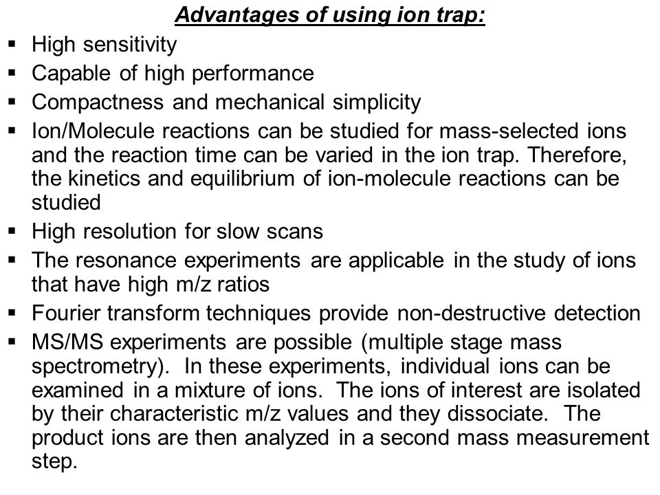 Advantages of using ion trap:  High sensitivity  Capable of high performance  Compactness and mechanical simplicity  Ion/Molecule reactions can be studied for mass-selected ions and the reaction time can be varied in the ion trap.