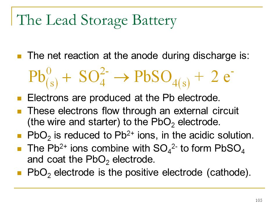 105 The Lead Storage Battery The net reaction at the anode during discharge is: Electrons are produced at the Pb electrode. These electrons flow throu