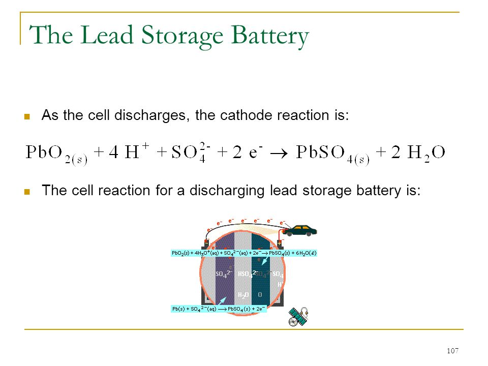 107 The Lead Storage Battery The cell reaction for a discharging lead storage battery is: As the cell discharges, the cathode reaction is: