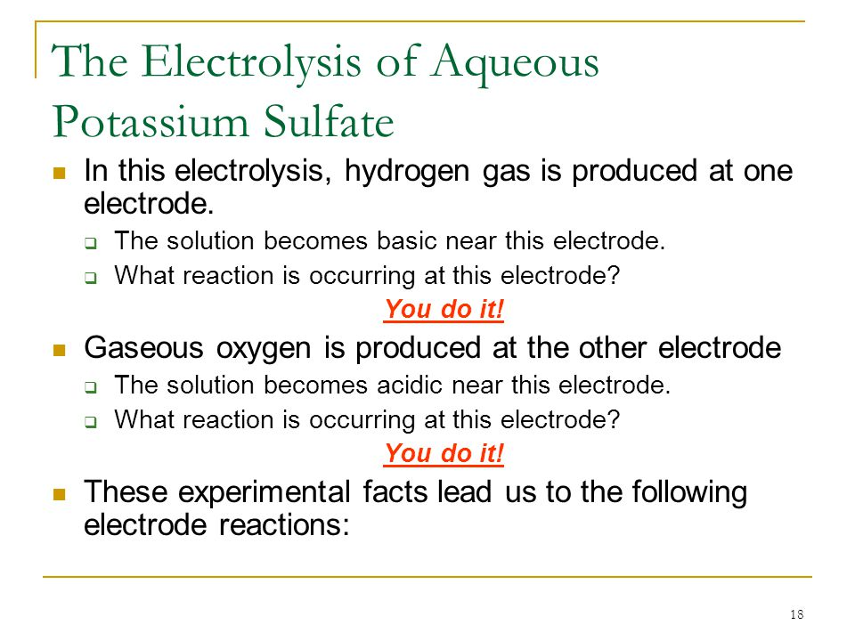 18 The Electrolysis of Aqueous Potassium Sulfate In this electrolysis, hydrogen gas is produced at one electrode.  The solution becomes basic near th