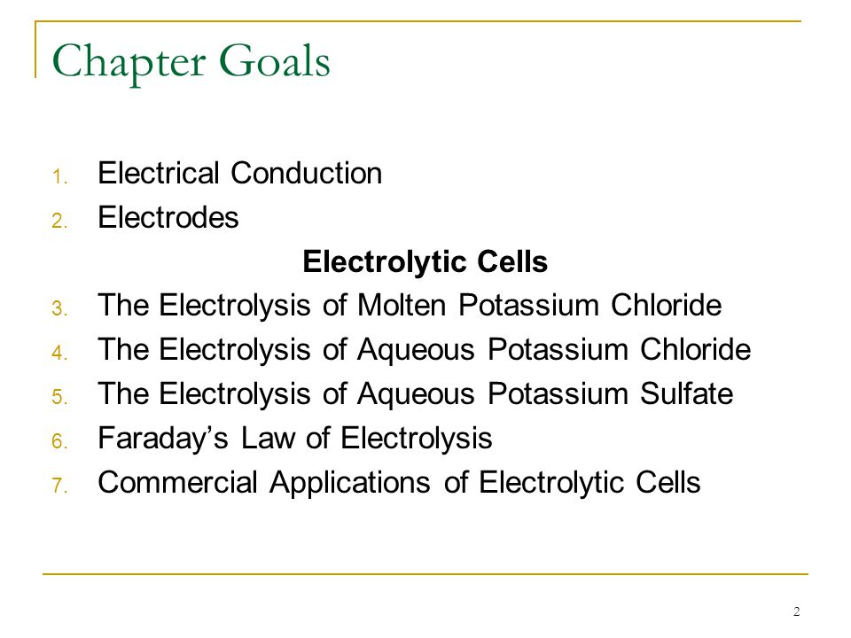 2 Chapter Goals 1. Electrical Conduction 2. Electrodes Electrolytic Cells 3. The Electrolysis of Molten Potassium Chloride 4. The Electrolysis of Aque