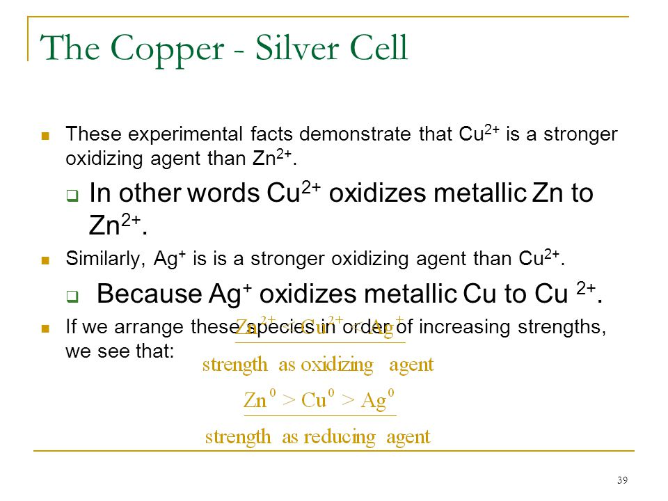 39 The Copper - Silver Cell These experimental facts demonstrate that Cu 2+ is a stronger oxidizing agent than Zn 2+.  In other words Cu 2+ oxidizes