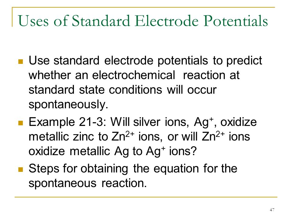 47 Uses of Standard Electrode Potentials Use standard electrode potentials to predict whether an electrochemical reaction at standard state conditions