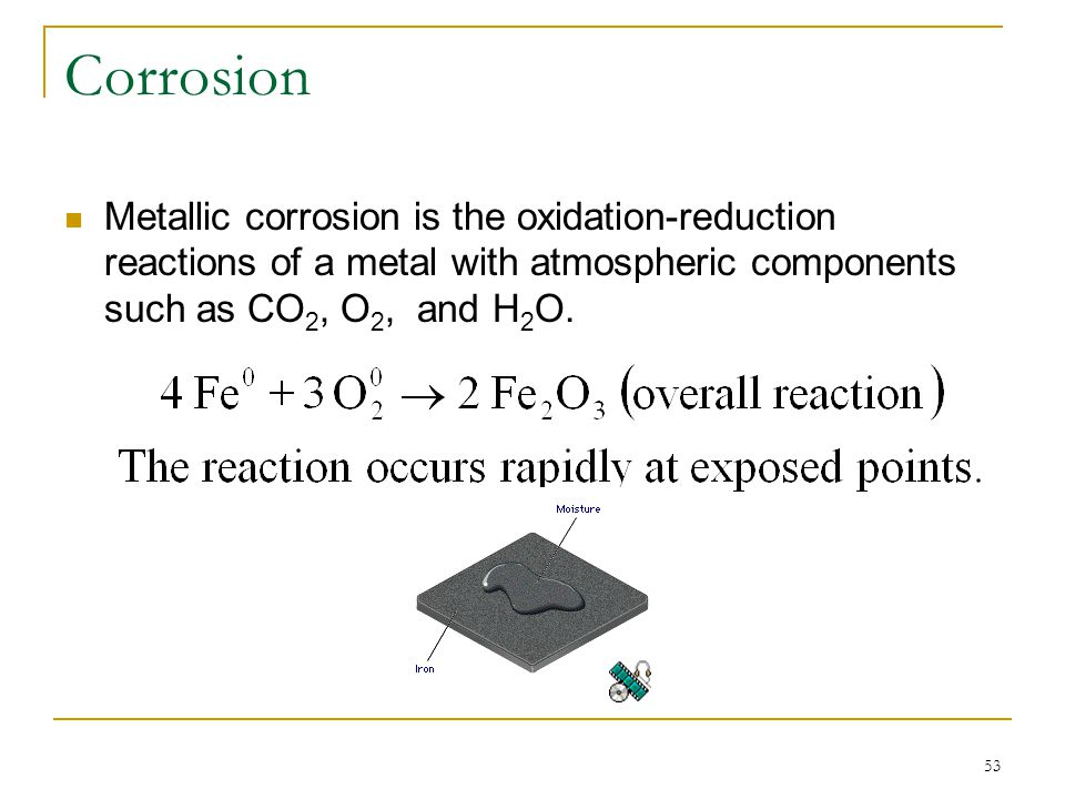 53 Corrosion Metallic corrosion is the oxidation-reduction reactions of a metal with atmospheric components such as CO 2, O 2, and H 2 O.