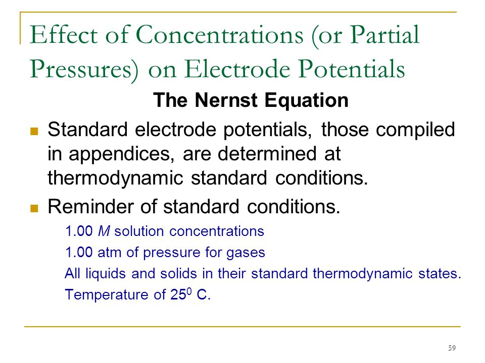 59 Effect of Concentrations (or Partial Pressures) on Electrode Potentials The Nernst Equation Standard electrode potentials, those compiled in append
