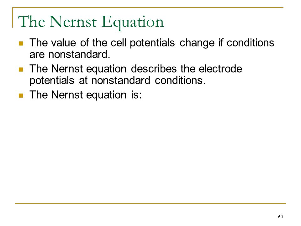 60 The Nernst Equation The value of the cell potentials change if conditions are nonstandard. The Nernst equation describes the electrode potentials a
