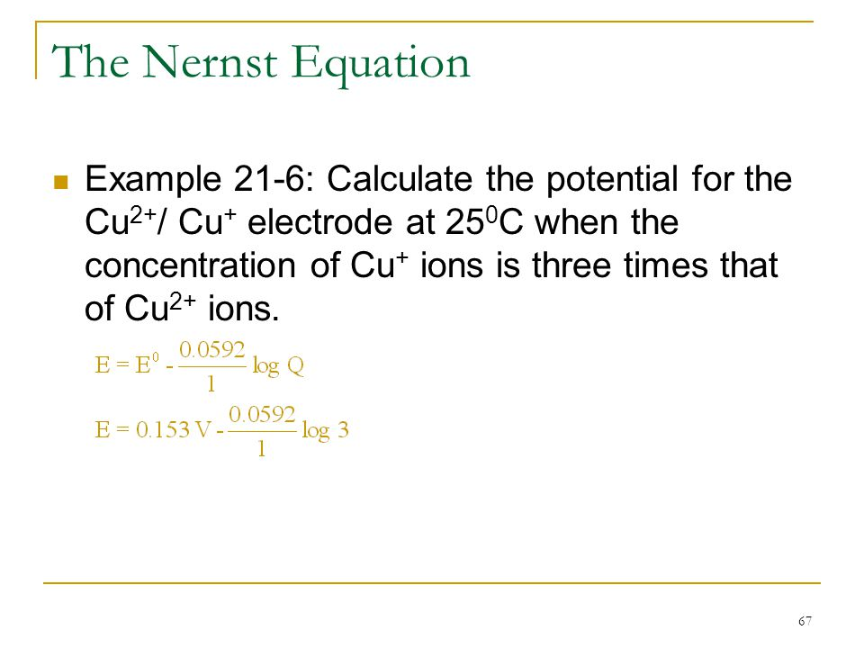 67 The Nernst Equation Example 21-6: Calculate the potential for the Cu 2+ / Cu + electrode at 25 0 C when the concentration of Cu + ions is three tim