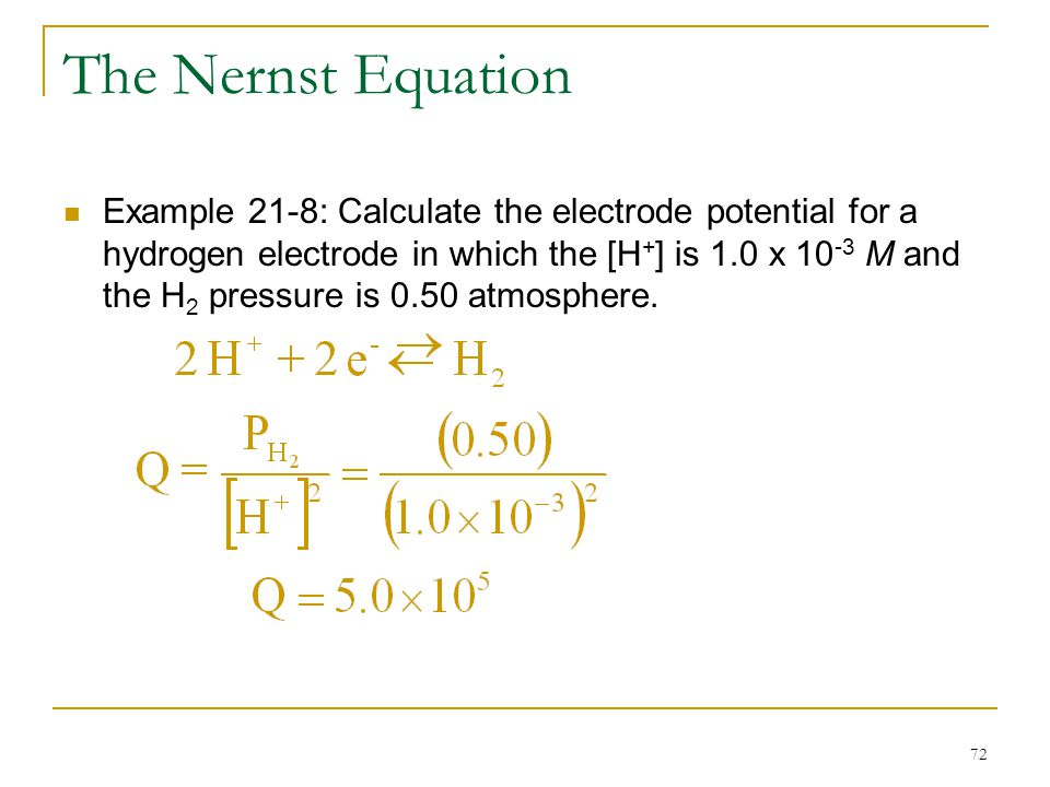 72 The Nernst Equation Example 21-8: Calculate the electrode potential for a hydrogen electrode in which the [H + ] is 1.0 x 10 -3 M and the H 2 press