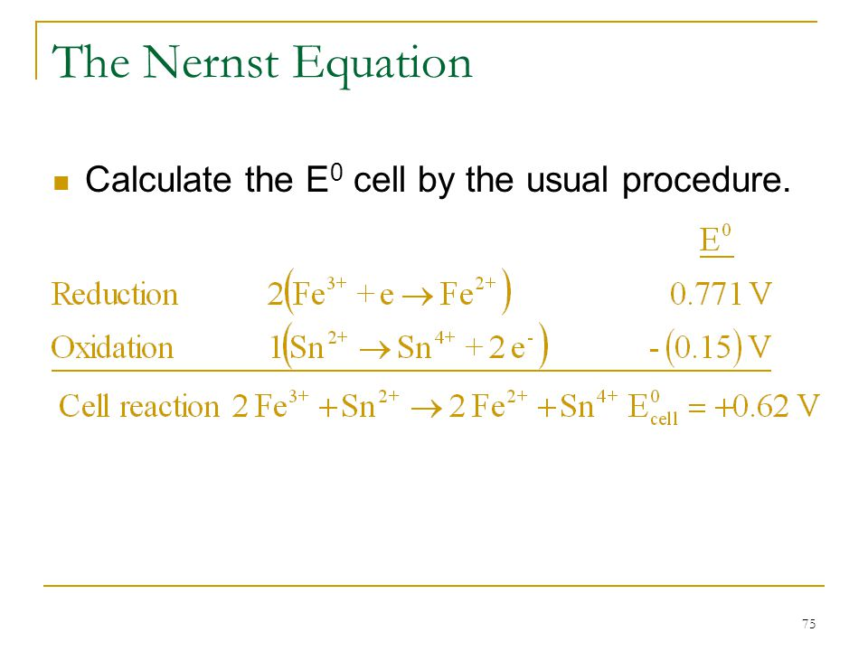 75 The Nernst Equation Calculate the E 0 cell by the usual procedure.