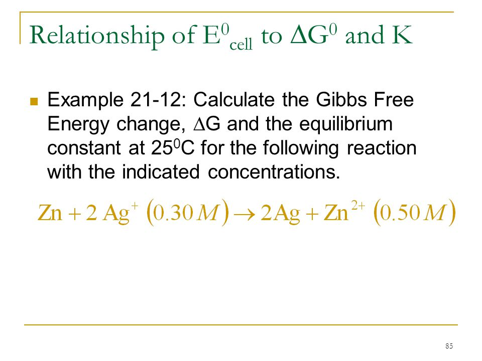 85 Relationship of E 0 cell to  G 0 and K Example 21-12: Calculate the Gibbs Free Energy change,  G and the equilibrium constant at 25 0 C for the f