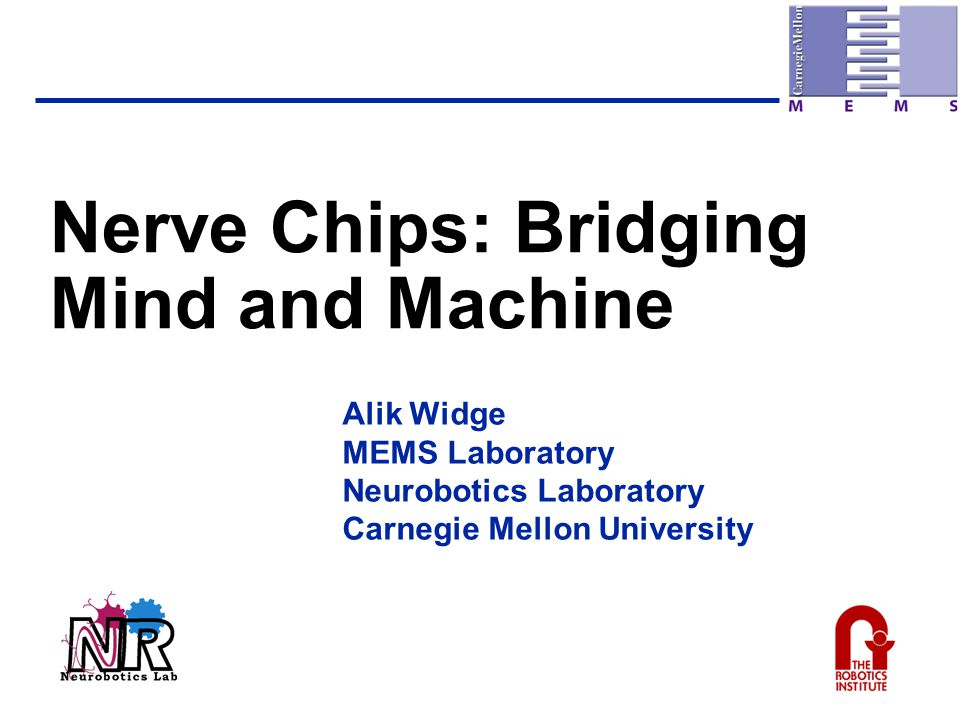 Nerve Chips: Bridging Mind and Machine Alik Widge MEMS Laboratory Neurobotics Laboratory Carnegie Mellon University