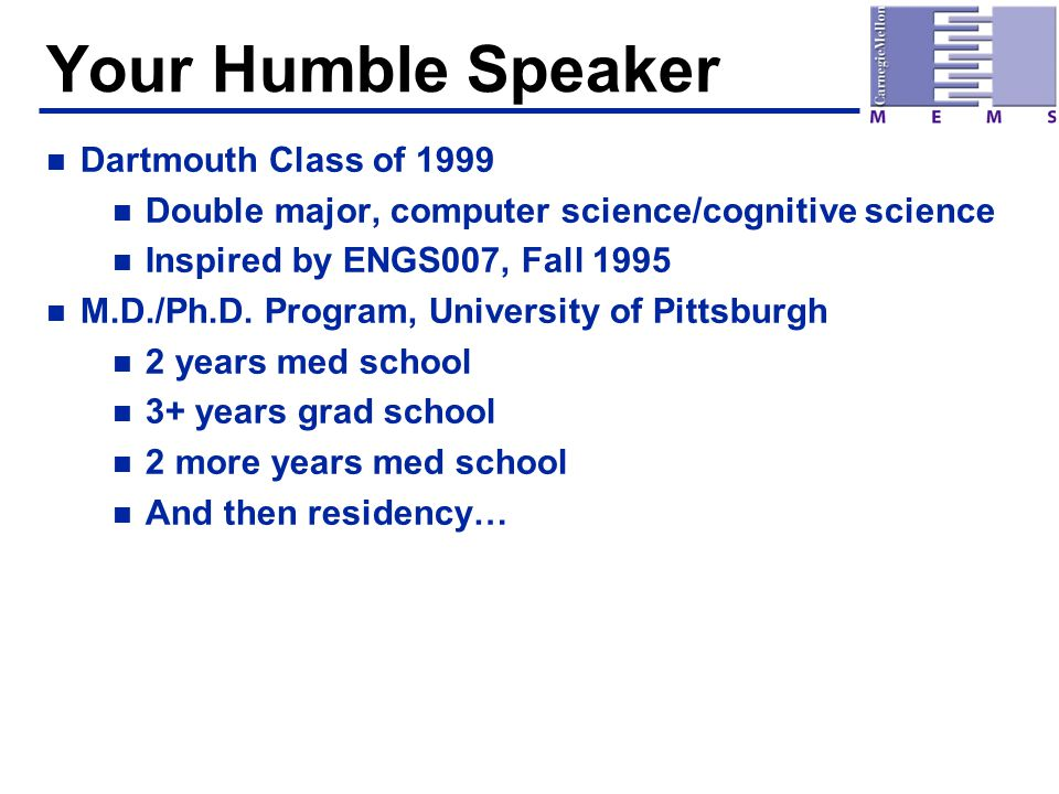 Your Humble Speaker n Dartmouth Class of 1999 n Double major, computer science/cognitive science n Inspired by ENGS007, Fall 1995 n M.D./Ph.D. Program