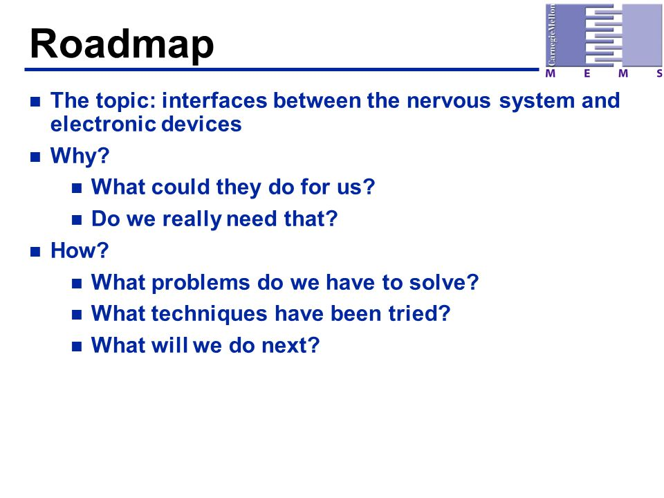 Roadmap n The topic: interfaces between the nervous system and electronic devices n Why? n What could they do for us? n Do we really need that? n How?