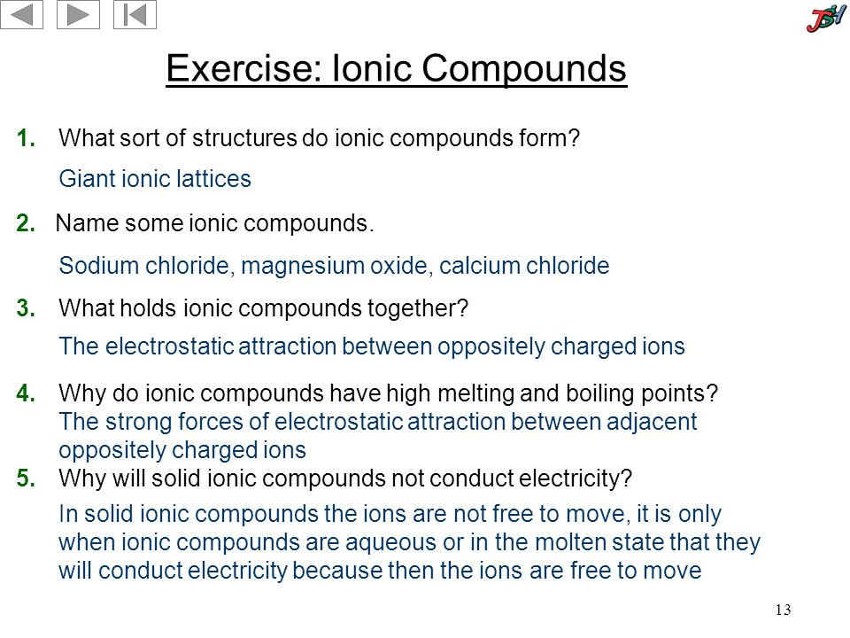13 Exercise: Ionic Compounds 1.What sort of structures do ionic compounds form.