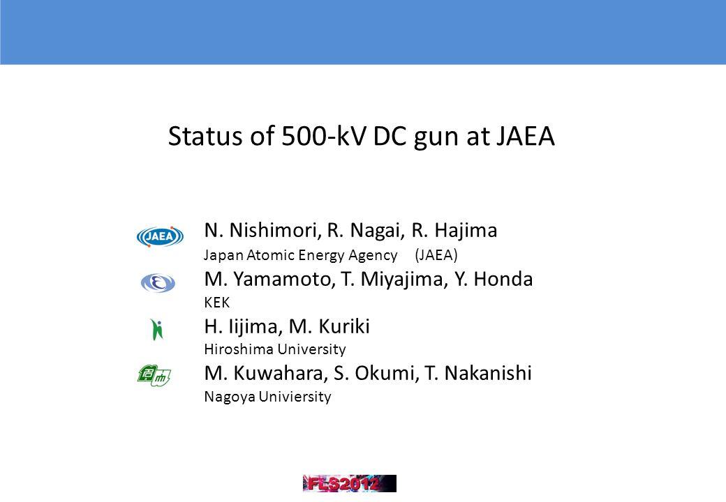 Status of 500-kV DC gun at JAEA N. Nishimori, R. Nagai, R. Hajima Japan Atomic Energy Agency (JAEA) M. Yamamoto, T. Miyajima, Y. Honda KEK H. Iijima,