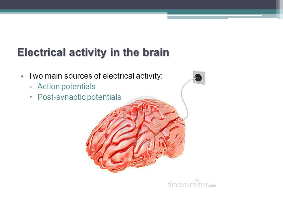 Electrical activity in the brain Two main sources of electrical activity: ▫ Action potentials ▫ Post-synaptic potentials