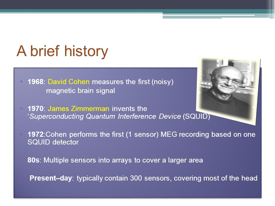 A brief history 1968: David Cohen measures the first (noisy) magnetic brain signal 1970: James Zimmerman invents the 'Superconducting Quantum Interfer
