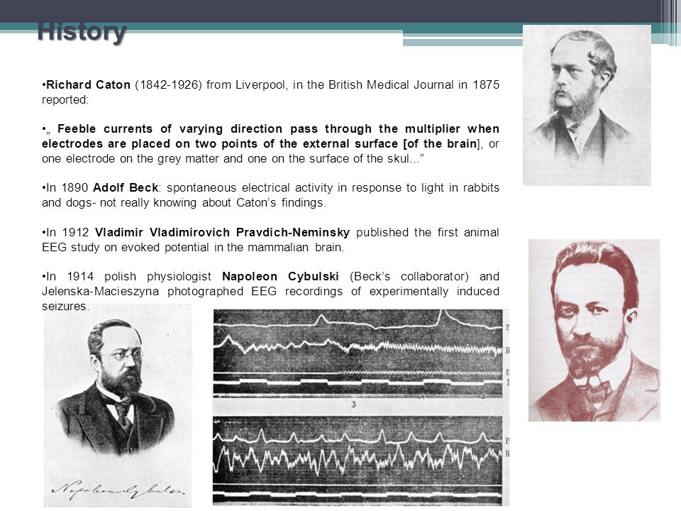 "History Richard Caton (1842-1926) from Liverpool, in the British Medical Journal in 1875 reported: "" Feeble currents of varying direction pass through the multiplier when electrodes are placed on two points of the external surface [of the brain], or one electrode on the grey matter and one on the surface of the skul... In 1890 Adolf Beck: spontaneous electrical activity in response to light in rabbits and dogs- not really knowing about Caton's findings."