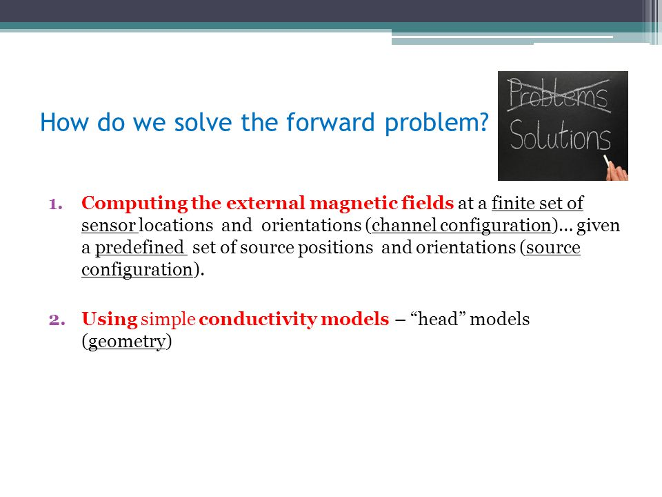 How do we solve the forward problem? 1.Computing the external magnetic fields at a finite set of sensor locations and orientations (channel configurat