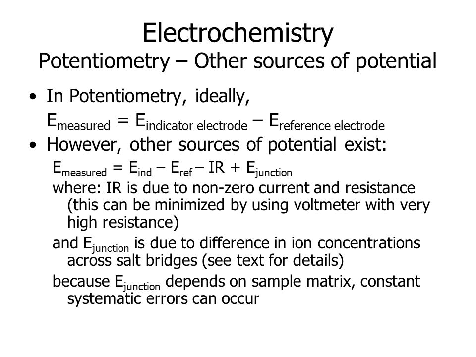 Electrochemistry Potentiometry – Other sources of potential In Potentiometry, ideally, E measured = E indicator electrode – E reference electrode However, other sources of potential exist: E measured = E ind – E ref – IR + E junction where: IR is due to non-zero current and resistance (this can be minimized by using voltmeter with very high resistance) and E junction is due to difference in ion concentrations across salt bridges (see text for details) because E junction depends on sample matrix, constant systematic errors can occur