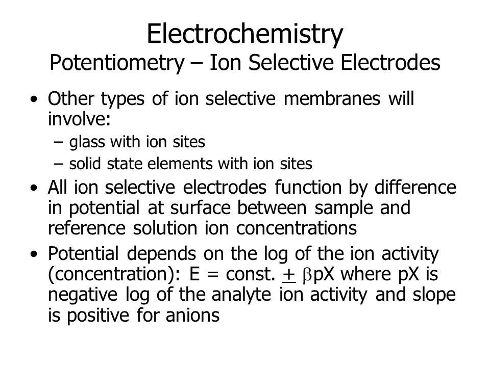 Electrochemistry Potentiometry – Ion Selective Electrodes Other types of ion selective membranes will involve: –glass with ion sites –solid state elements with ion sites All ion selective electrodes function by difference in potential at surface between sample and reference solution ion concentrations Potential depends on the log of the ion activity (concentration): E = const.
