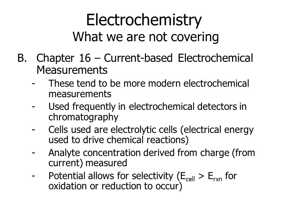Electrochemistry What we are not covering B.Chapter 16 – Current-based Electrochemical Measurements -These tend to be more modern electrochemical measurements -Used frequently in electrochemical detectors in chromatography -Cells used are electrolytic cells (electrical energy used to drive chemical reactions) -Analyte concentration derived from charge (from current) measured -Potential allows for selectivity (E cell > E rxn for oxidation or reduction to occur)