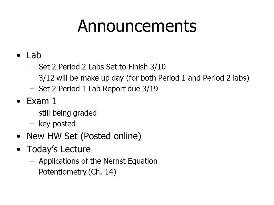 Announcements Lab –Set 2 Period 2 Labs Set to Finish 3/10 –3/12 will be make up day (for both Period 1 and Period 2 labs) –Set 2 Period 1 Lab Report due 3/19 Exam 1 –still being graded –key posted New HW Set (Posted online) Today's Lecture –Applications of the Nernst Equation –Potentiometry (Ch.